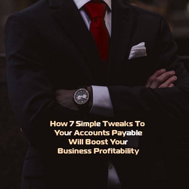 How 7 Simple Tweaks To Your Accounts Payable Will Boost Your Business Profitability and Longevity